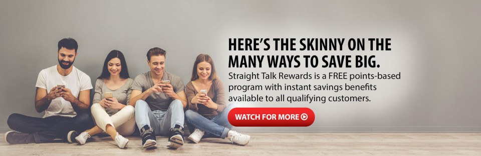 HERE'S THE SKINNY ON THE MANY WAYS TO SAVE BIG WITH REWARDS. Straight Talk Rewards is a FREE points-based program with instant savings benefits available to all qualifying customers. WATCH FOR MORE